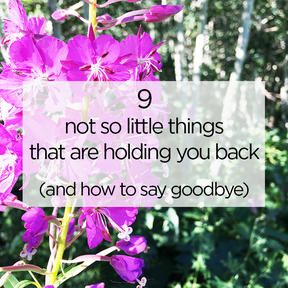 9 Not so Little Things that are Holding You Back (+ how to say goodbye)